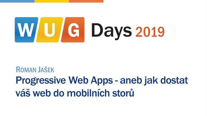 WUG Days 2019: Progressive Web Apps - aneb jak dostat váš web do mobilních storů